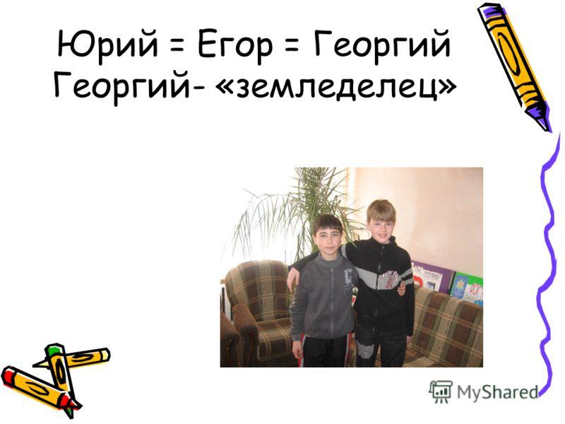 Юрий = Егор = Георгий Георгий- «земледелец»