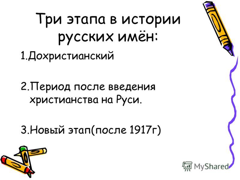 Три этапа в истории русских имён: 1.Дохристианский 2.Период после введения христианства на Руси. 3.Новый этап(после 1917г)
