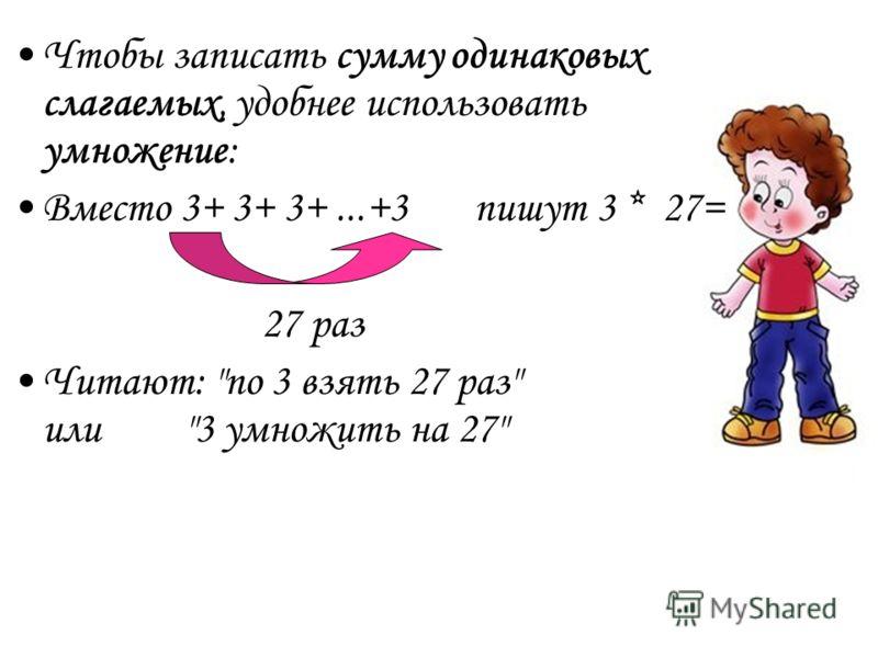Чтобы записать сумму одинаковых слагаемых, удобнее использовать умножение: Вместо 3+ 3+ 3+...+3 пишут 3 * 27= 27 раз Читают: по 3 взять 27 раз или3 умножить на 27