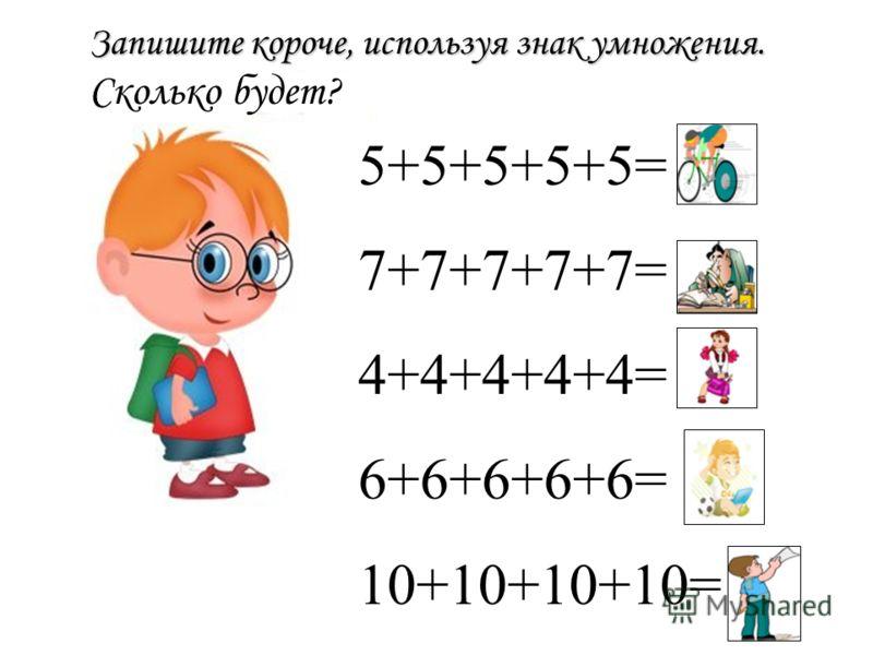 Запишите короче, используя знак умножения. Запишите короче, используя знак умножения. Сколько будет? 5+5+5+5+5= 25 7+7+7+7+7= 35 4+4+4+4+4= 20 6+6+6+6+6= 30 10+10+10+10= 40