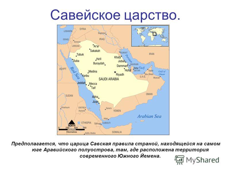 Савейское царство. Предполагается, что царица Савская правила страной, находящейся на самом юге Аравийского полуострова, там, где расположена территория современного Южного Йемена.