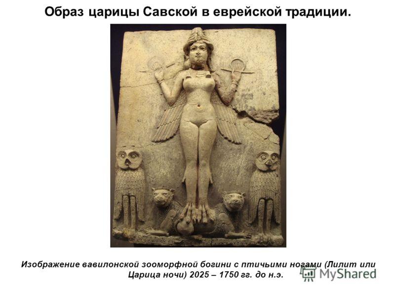 Образ царицы Савской в еврейской традиции. Изображение вавилонской зооморфной богини с птичьими ногами (Лилит или Царица ночи) 2025 – 1750 гг. до н.э.