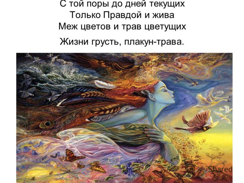 С той поры до дней текущих Только Правдой и жива Меж цветов и трав цветущих Жизни грусть, плакун-трава.