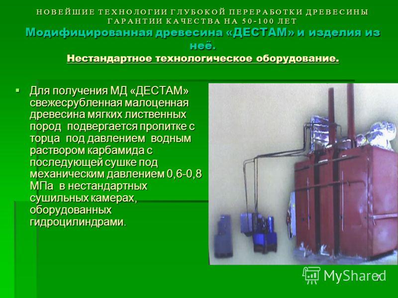 7 НОВЕЙШИЕ ТЕХНОЛОГИИ ГЛУБОКОЙ ПЕРЕРАБОТКИ ДРЕВЕСИНЫ ГАРАНТИИ КАЧЕСТВА НА 50-100 ЛЕТ Модифицированная древесина «ДЕСТАМ» и изделия из неё. Нестандартное технологическое оборудование. Для получения МД «ДЕСТАМ» свежесрубленная малоценная древесина мягк