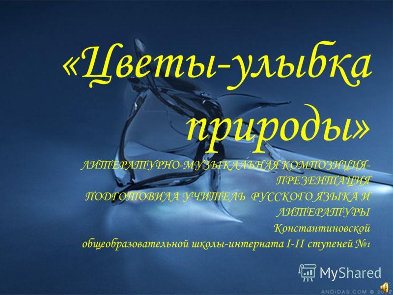 «Цветы-улыбка природы» ЛИТЕРАТУРНО-МУЗЫКАЛЬНАЯ КОМПОЗИЦИЯ- ПРЕЗЕНТАЦИЯ ПОДГОТОВИЛА УЧИТЕЛЬ РУССКОГО ЯЗЫКА И ЛИТЕРАТУРЫ Константиновской общеобразовательной школы-интерната I-II ступеней 1