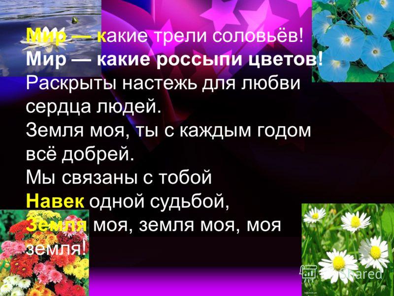 Мир какие трели соловьёв! Мир какие россыпи цветов! Раскрыты настежь для любви сердца людей. Земля моя, ты с каждым годом всё добрей. Мы связаны с тобой Навек одной судьбой, Земля моя, земля моя, моя земля!