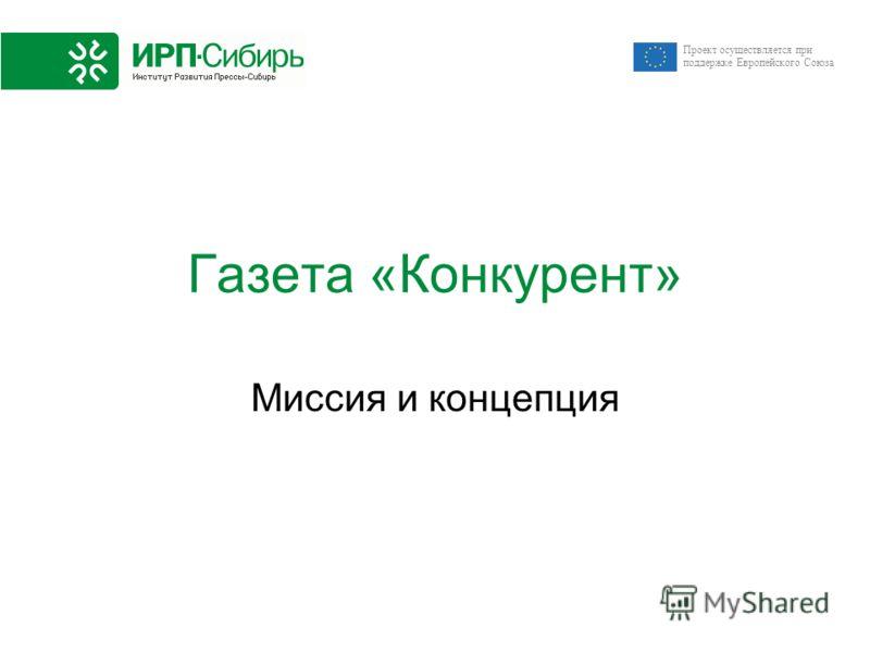 Проект осуществляется при поддержке Европейского Союза Газета «Конкурент» Миссия и концепция
