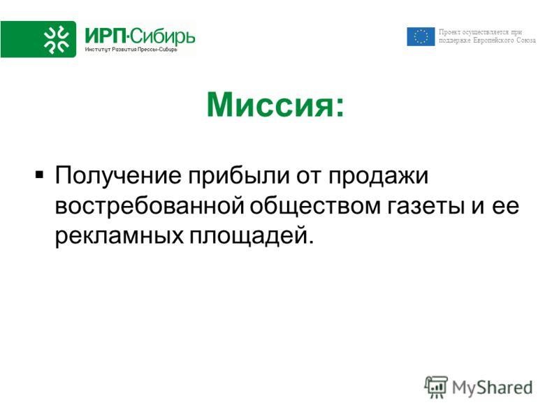 Проект осуществляется при поддержке Европейского Союза Миссия: Получение прибыли от продажи востребованной обществом газеты и ее рекламных площадей.