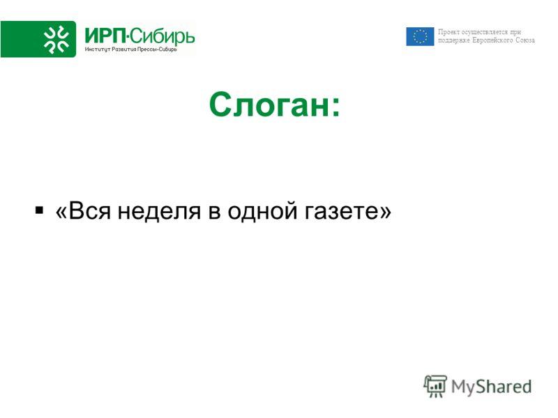 Проект осуществляется при поддержке Европейского Союза Слоган: «Вся неделя в одной газете»
