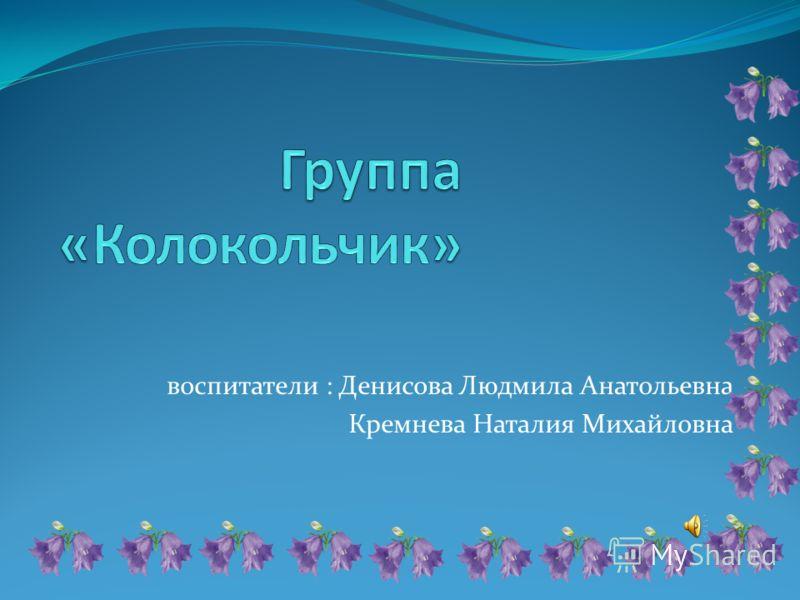 воспитатели : Денисова Людмила Анатольевна Кремнева Наталия Михайловна