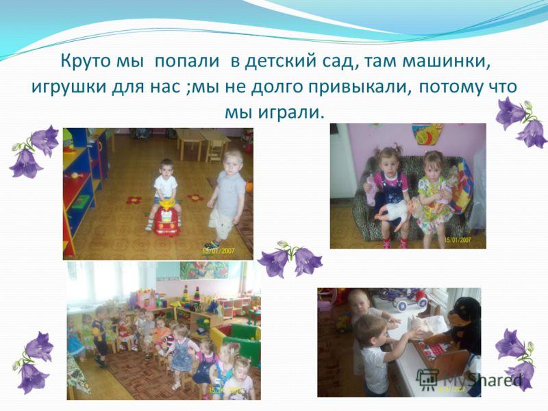 Круто мы попали в детский сад, там машинки, игрушки для нас ;мы не долго привыкали, потому что мы играли.