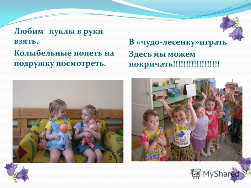 В «чудо-лесенку»играть Здесь мы можем покричать!!!!!!!!!!!!!!!!!! Любим куклы в руки взять. Колыбельные попеть на подружку посмотреть.