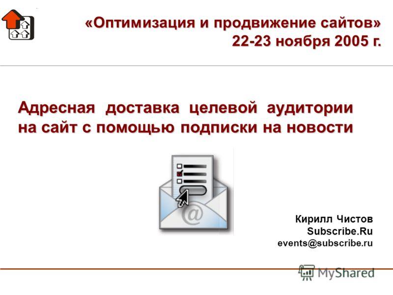 Адресная доставка целевой аудитории на сайт с помощью подписки на новости Кирилл Чистов Subscribe.Ru events@subscribe.ru «Оптимизация и продвижение сайтов» 22-23 ноября 2005 г.