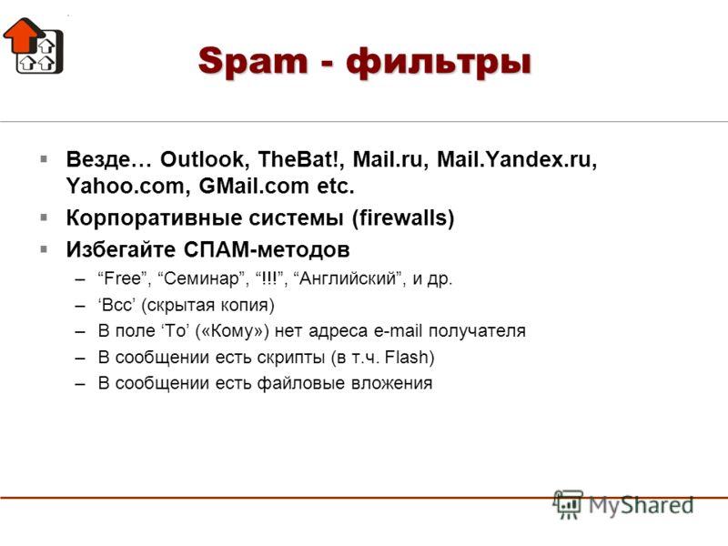 Spam - фильтры Везде… Outlook, TheBat!, Mail.ru, Mail.Yandex.ru, Yahoo.com, GMail.com etc. Корпоративные системы (firewalls) Избегайте СПАМ-методов –Free, Семинар, !!!, Английский, и др. –Bcc (скрытая копия) –В поле To («Кому») нет адреса e-mail полу