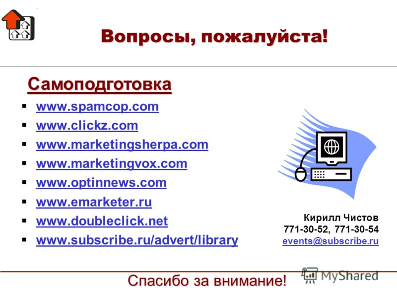Вопросы, пожалуйста! www.spamcop.com www.clickz.com www.marketingsherpa.com www.marketingvox.com www.optinnews.com www.emarketer.ru www.doubleclick.net www.subscribe.ru/advert/library Самоподготовка Кирилл Чистов 771-30-52, 771-30-54 events@subscribe