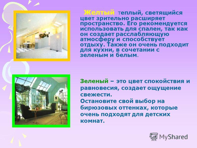 Желтый теплый, светящийся цвет зрительно расширяет пространство. Его рекомендуется использовать для спален, так как он создает расслабляющую атмосферу и способствует отдыху. Также он очень подходит для кухни, в сочетании с зеленым и белым. Зеленый –