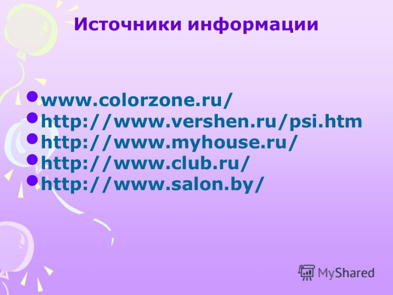 Источники информации www.colorzone.ru/ http://www.vershen.ru/psi.htm http://www.myhouse.ru/ http://www.club.ru/ http://www.salon.by/