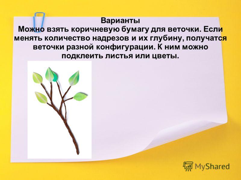 Варианты Можно взять коричневую бумагу для веточки. Если менять количество надрезов и их глубину, получатся веточки разной конфигурации. К ним можно подклеить листья или цветы.