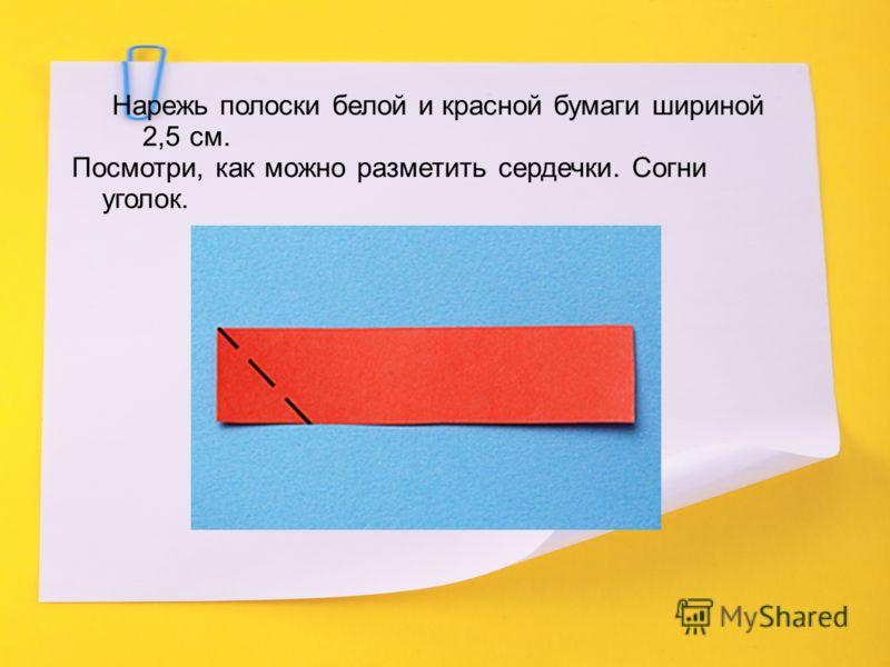 Нарежь полоски белой и красной бумаги шириной 2,5 см. Посмотри, как можно разметить сердечки. Согни уголок.