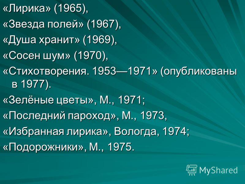 «Лирика» (1965), «Звезда полей» (1967), «Душа хранит» (1969), «Сосен шум» (1970), «Стихотворения. 19531971» (опубликованы в 1977). «Зелёные цветы», М., 1971; «Последний пароход», М., 1973, «Избранная лирика», Вологда, 1974; «Подорожники», М., 1975.