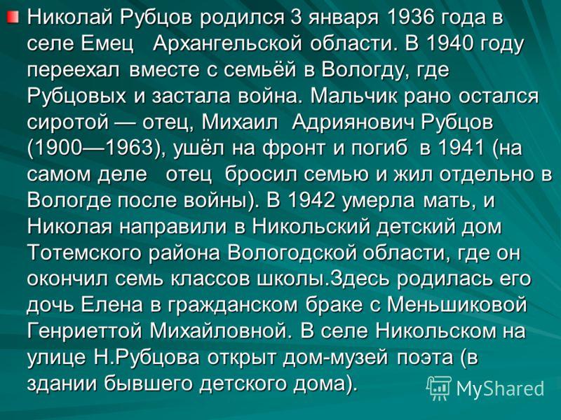 Николай Рубцов родился 3 января 1936 года в селе Емец Архангельской области. В 1940 году переехал вместе с семьёй в Вологду, где Рубцовых и застала война. Мальчик рано остался сиротой отец, Михаил Адриянович Рубцов (19001963), ушёл на фронт и погиб в