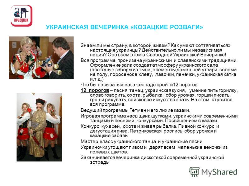 УКРАИНСКАЯ ВЕЧЕРИНКА «КОЗАЦКИЕ РОЗВАГИ» Знаем ли мы страну, в которой живем? Как умеют «оттягиваться» настоящие украинцы? Действительно ли мы независимая нация? Обо всем этом в Свободной Украинской Вечеринке! Вся программа пронизана украинскими и сла