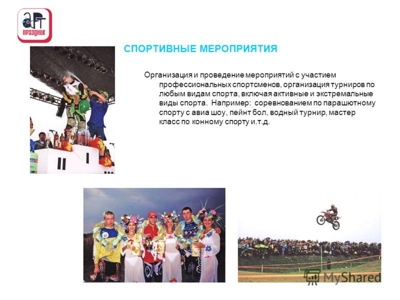 СПОРТИВНЫЕ МЕРОПРИЯТИЯ Организация и проведение мероприятий с участием профессиональных спортсменов, организация турниров по любым видам спорта, включая активные и экстремальные виды спорта. Например: соревнованием по парашютному спорту с авиа шоу, п