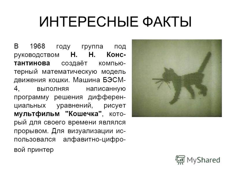 ИНТЕРЕСНЫЕ ФАКТЫ В 1968 году группа под руководством Н. Н. Конс- тантинова создаёт компью- терный математическую модель движения кошки. Машина БЭСМ- 4, выполняя написанную программу решения дифферен- циальных уравнений, рисует мультфильм