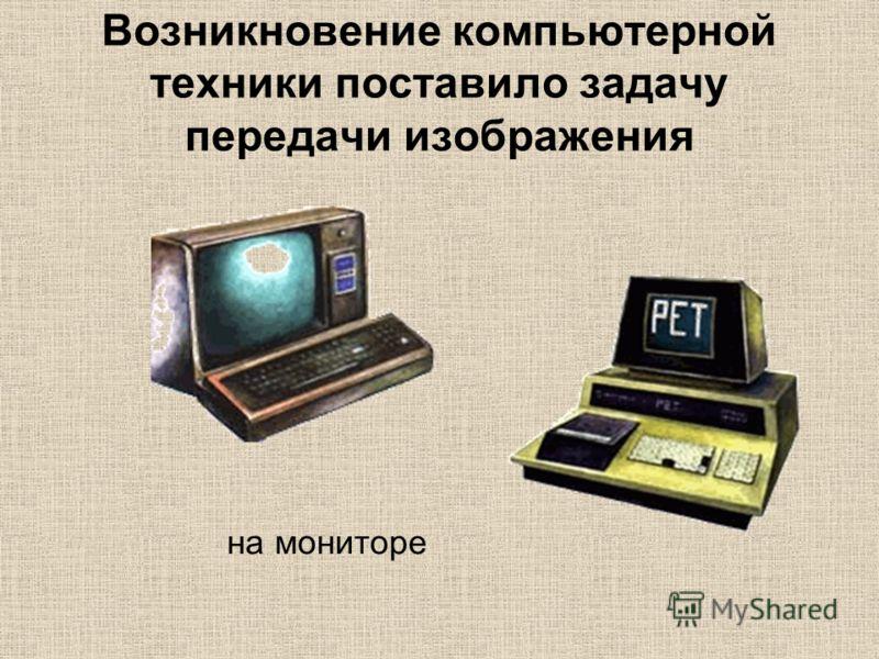Возникновение компьютерной техники поставило задачу передачи изображения на мониторе