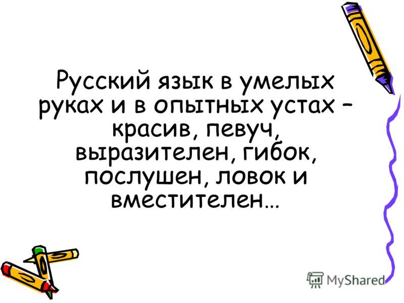 Русский язык в умелых руках и в опытных устах – красив, певуч, выразителен, гибок, послушен, ловок и вместителен…