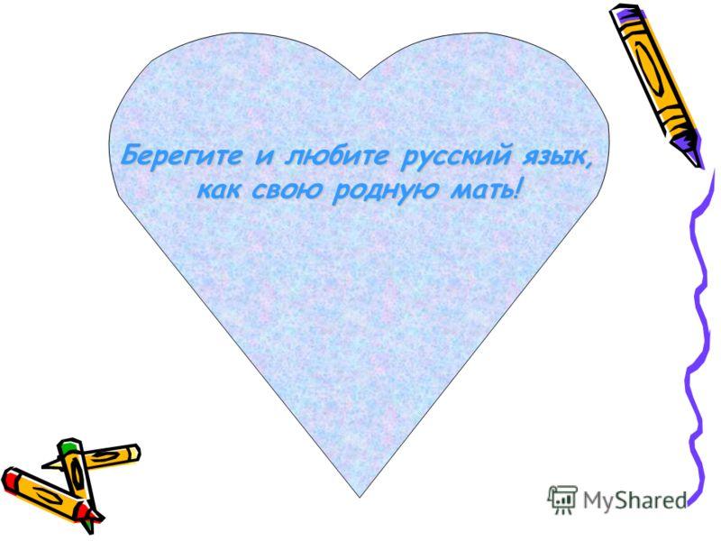 Берегите и любите русский язык, как свою родную мать!