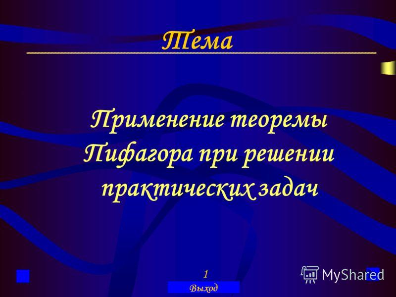 Применение теоремы Пифагора при решении практических задач 1 Выход Тема