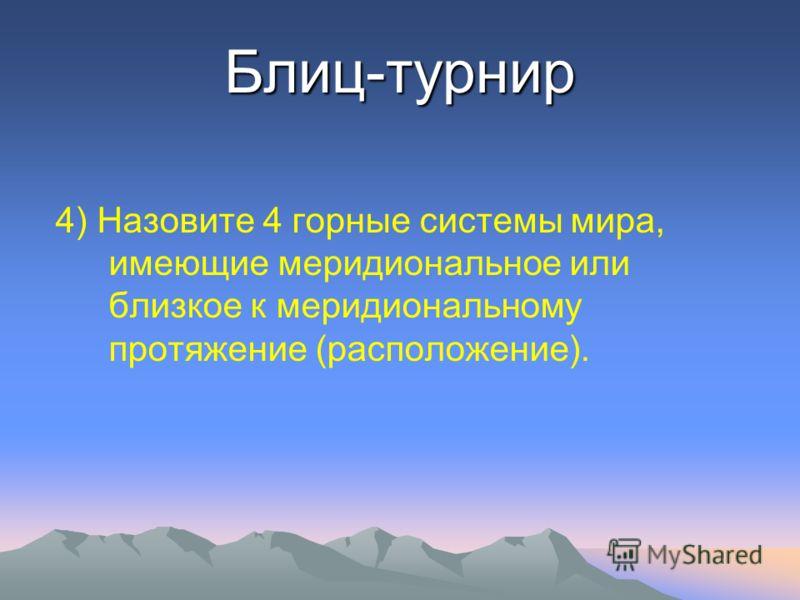 Блиц-турнир 4) Назовите 4 горные системы мира, имеющие меридиональное или близкое к меридиональному протяжение (расположение).