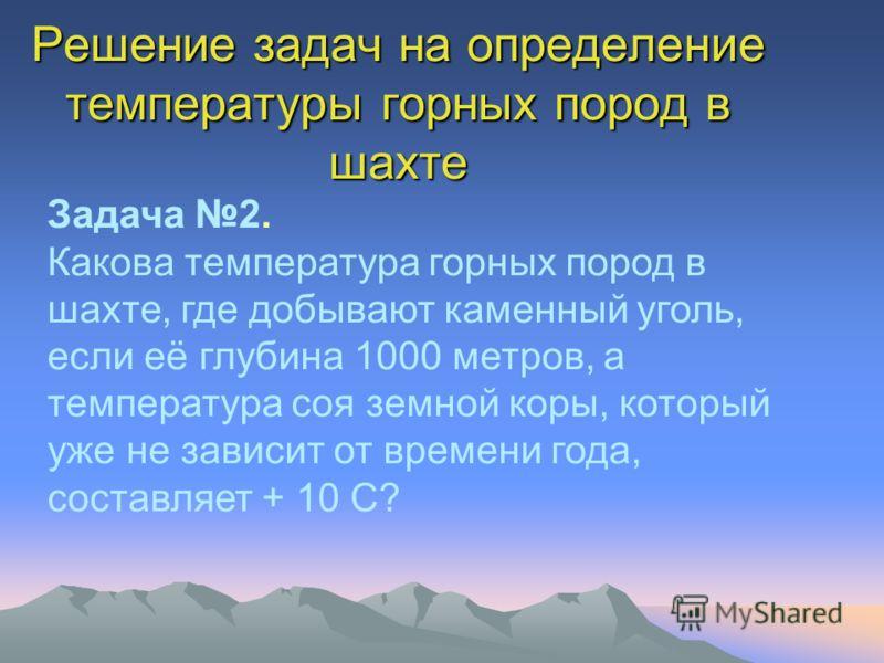 Решение задач на определение температуры горных пород в шахте Задача 2. Какова температура горных пород в шахте, где добывают каменный уголь, если её глубина 1000 метров, а температура соя земной коры, который уже не зависит от времени года, составля
