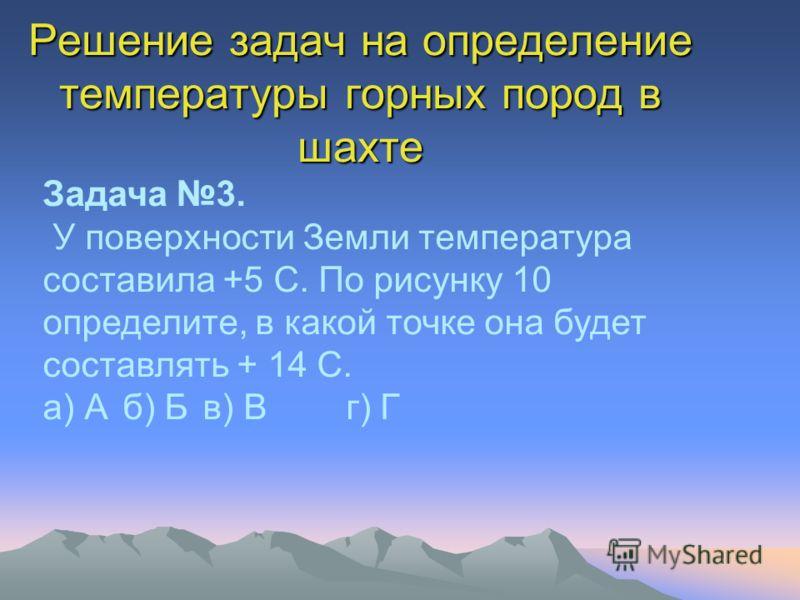 Решение задач на определение температуры горных пород в шахте Задача 3. У поверхности Земли температура составила +5 С. По рисунку 10 определите, в какой точке она будет составлять + 14 С. а) Аб) Бв) В г) Г