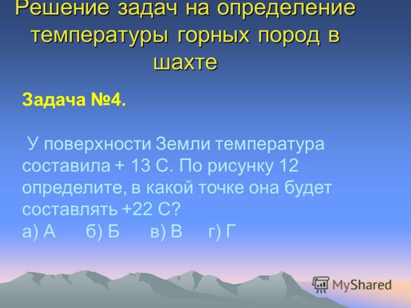 Решение задач на определение температуры горных пород в шахте Задача 4. У поверхности Земли температура составила + 13 С. По рисунку 12 определите, в какой точке она будет составлять +22 С? а) А б) Б в) В г) Г