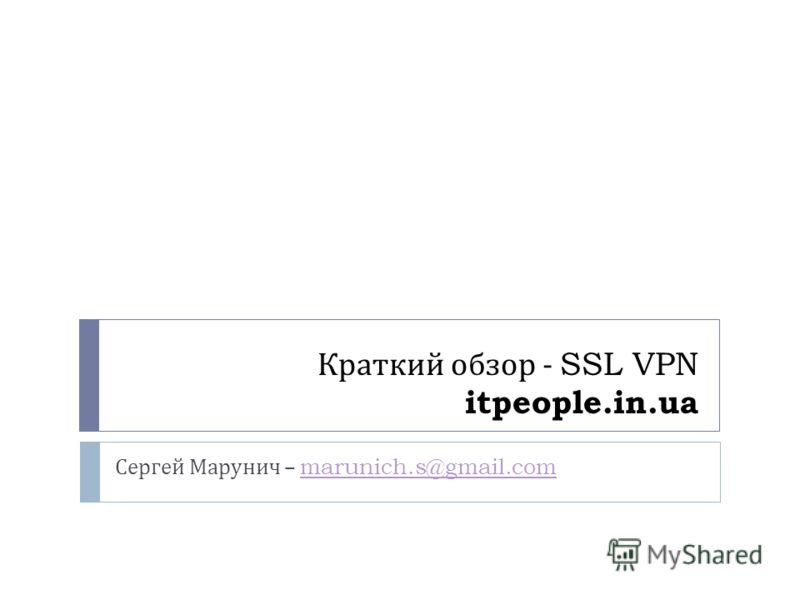 Краткий обзор - SSL VPN itpeople.in.ua Сергей Марунич – marunich.s@gmail.commarunich.s@gmail.com