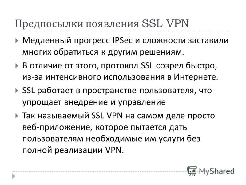 Предпосылки появления SSL VPN Медленный прогресс IPSec и сложности заставили многих обратиться к другим решениям. В отличие от этого, протокол SSL созрел быстро, из - за интенсивного использования в Интернете. SSL работает в пространстве пользователя
