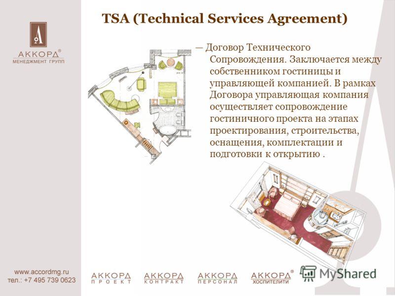 TSA (Technical Services Agreement) Договор Технического Сопровождения. Заключается между собственником гостиницы и управляющей компанией. В рамках Договора управляющая компания осуществляет сопровождение гостиничного проекта на этапах проектирования,