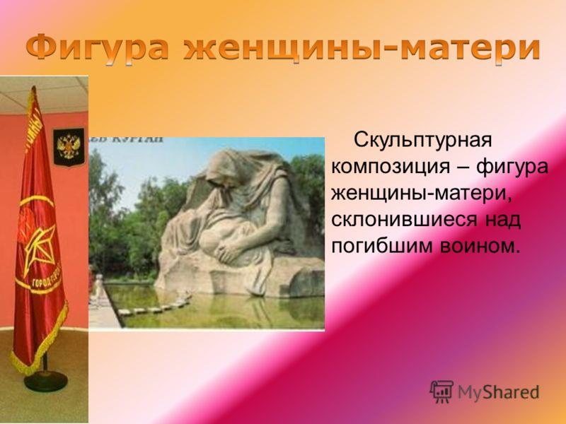 Скульптурная композиция – фигура женщины-матери, склонившиеся над погибшим воином.