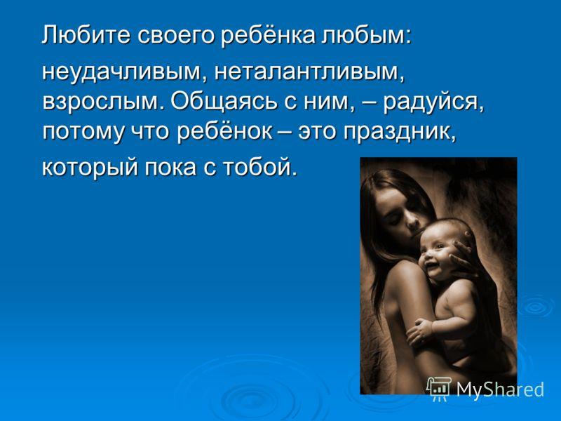 Любите своего ребёнка любым: Любите своего ребёнка любым: неудачливым, неталантливым, взрослым. Общаясь с ним, – радуйся, потому что ребёнок – это праздник, неудачливым, неталантливым, взрослым. Общаясь с ним, – радуйся, потому что ребёнок – это праз