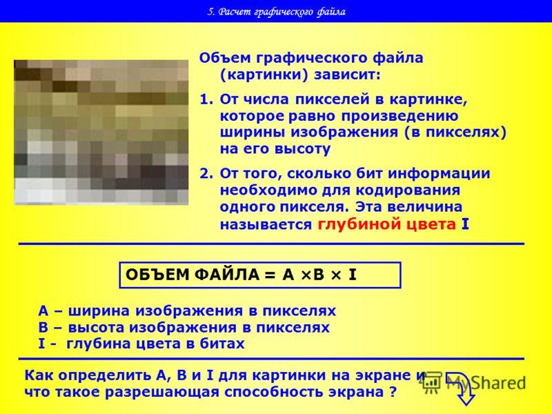 5. Расчет графического файла Объем графического файла (картинки) зависит: 1.От числа пикселей в картинке, которое равно произведению ширины изображения (в пикселях) на его высоту 2.От того, сколько бит информации необходимо для кодирования одного пик