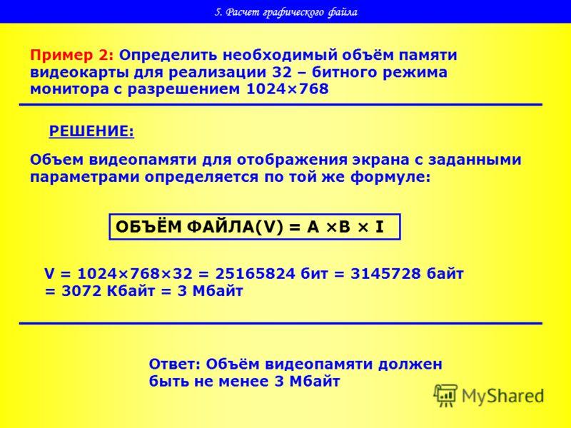 5. Расчет графического файла Пример 2: Определить необходимый объём памяти видеокарты для реализации 32 – битного режима монитора с разрешением 1024×768 РЕШЕНИЕ: Объем видеопамяти для отображения экрана с заданными параметрами определяется по той же