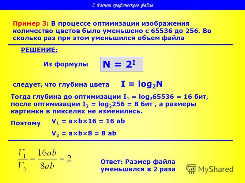 5. Расчет графического файла Пример 3: В процессе оптимизации изображения количество цветов было уменьшено с 65536 до 256. Во сколько раз при этом уменьшился объем файла РЕШЕНИЕ: Из формулы N = 2 I следует, что глубина цвета I = log 2 N Тогда глубина