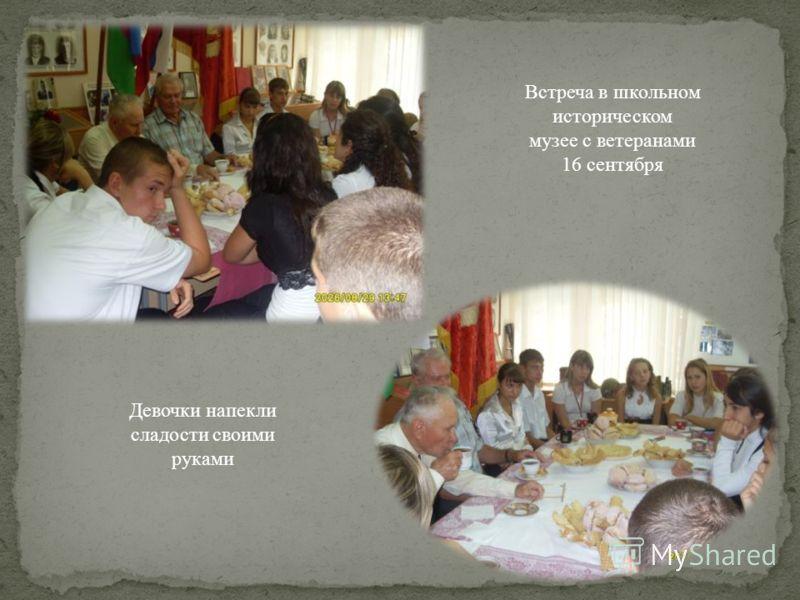 Встреча в школьном историческом музее с ветеранами 16 сентября Девочки напекли сладости своими руками