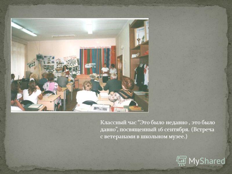 Классный час Это было недавно, это было давно, посвященный 16 сентября. (Встреча с ветеранами в школьном музее.)