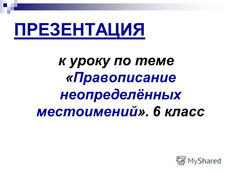 ПРЕЗЕНТАЦИЯ к уроку по теме «Правописание неопределённых местоимений». 6 класс