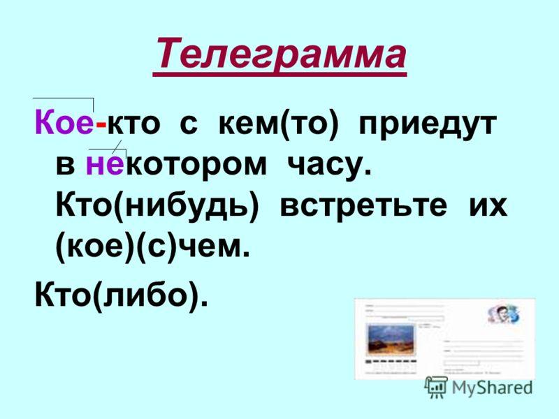 Телеграмма Кое-кто с кем(то) приедут в некотором часу. Кто(нибудь) встретьте их (кое)(с)чем. Кто(либо).