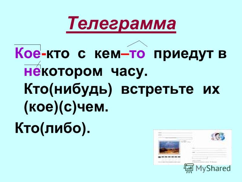Телеграмма Кое-кто с кем–то приедут в некотором часу. Кто(нибудь) встретьте их (кое)(с)чем. Кто(либо).