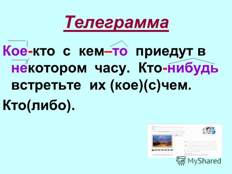 Телеграмма Кое-кто с кем–то приедут в некотором часу. Кто-нибудь встретьте их (кое)(с)чем. Кто(либо).